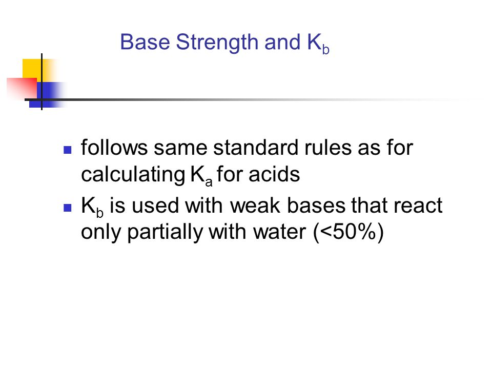 Base Strength and K b follows same standard rules as for calculating K a for acids K b is used with weak bases that react only partially with water (<50%)