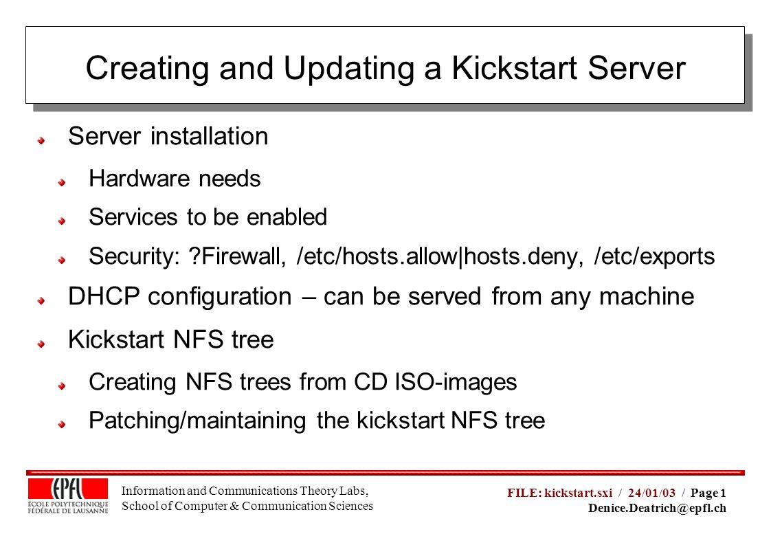Information and Communications Theory Labs, School of Computer & Communication Sciences FILE: kickstart.sxi / 24/01/03 / Page 1 Denice.Deatrich@epfl.ch Disk Space for kickstart NFS tree (4x for up-2-date CDs): Fast network: 100 MB network Fast CPU for applying patches (5 minutes to update my 8.0 kickstart tree using a 1 Ghz CPU Dual P3, fast scsi and my not-so-efficient perl script :-) Server Installation: Hardware