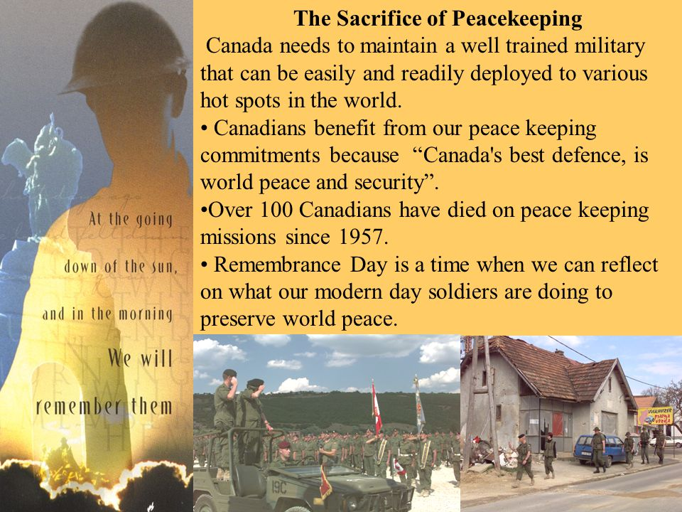 The Sacrifice of Peacekeeping Canada needs to maintain a well trained military that can be easily and readily deployed to various hot spots in the world.