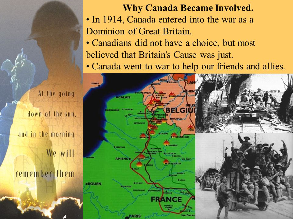 Why Canada Became Involved. In 1914, Canada entered into the war as a Dominion of Great Britain.