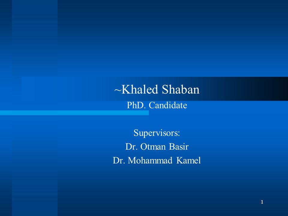1 ~Khaled Shaban PhD. Candidate Supervisors: Dr. Otman Basir Dr. Mohammad Kamel