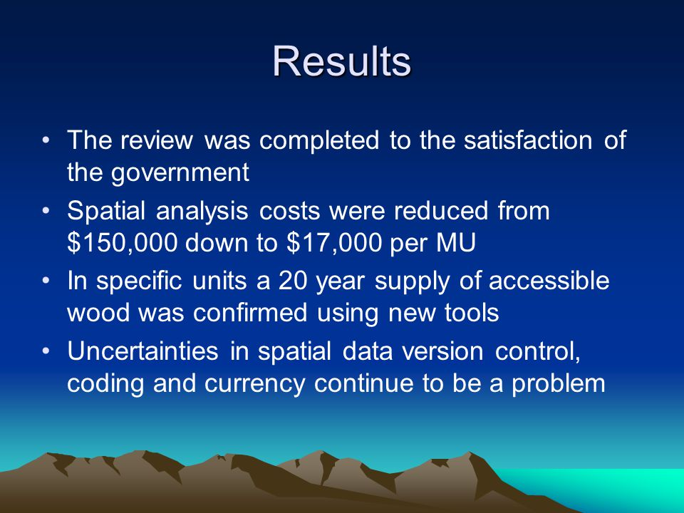 Results The review was completed to the satisfaction of the government Spatial analysis costs were reduced from $150,000 down to $17,000 per MU In specific units a 20 year supply of accessible wood was confirmed using new tools Uncertainties in spatial data version control, coding and currency continue to be a problem