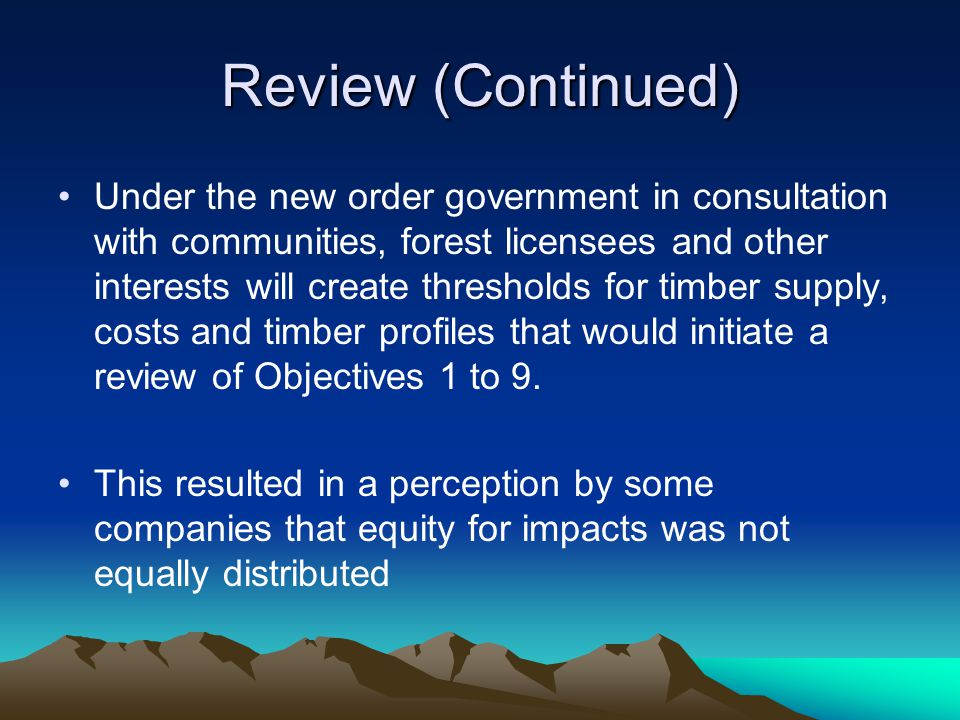 Review (Continued) Under the new order government in consultation with communities, forest licensees and other interests will create thresholds for timber supply, costs and timber profiles that would initiate a review of Objectives 1 to 9.