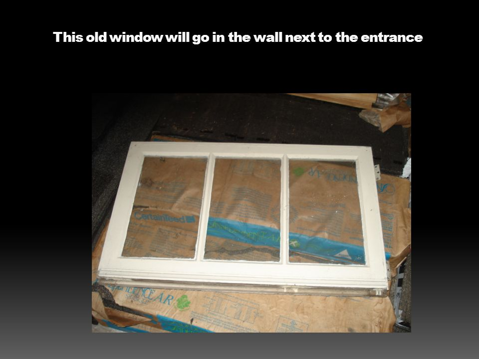 This old window will go in the wall next to the entrance