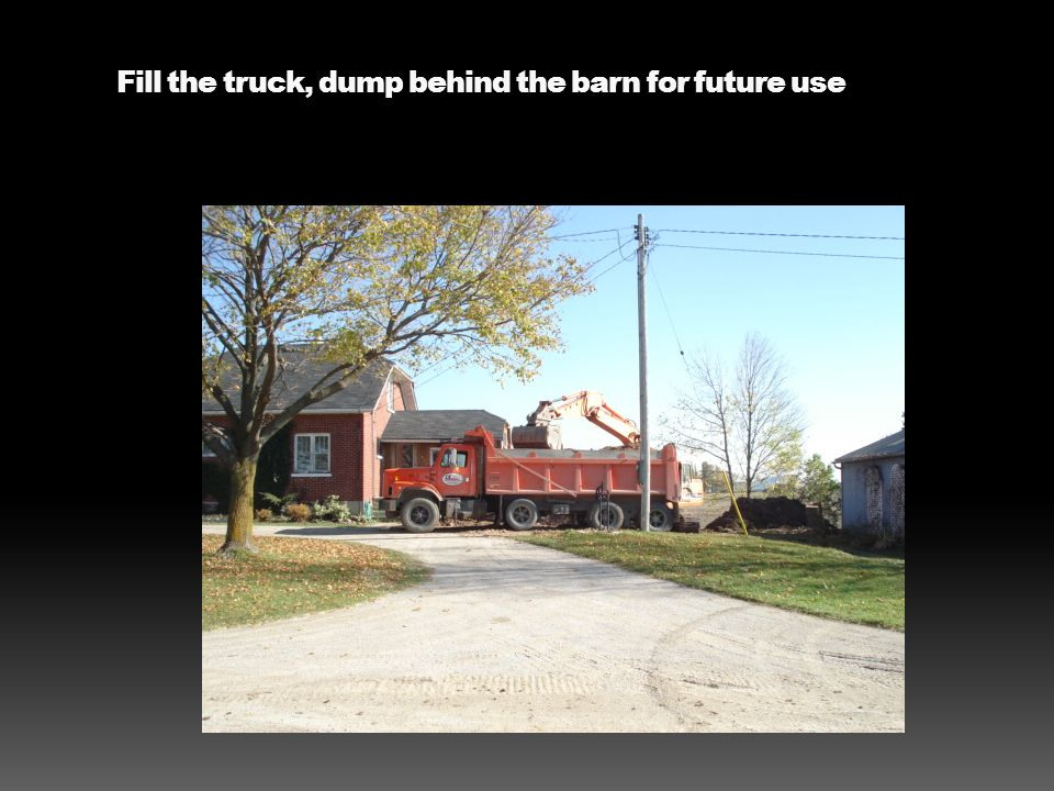 Fill the truck, dump behind the barn for future use