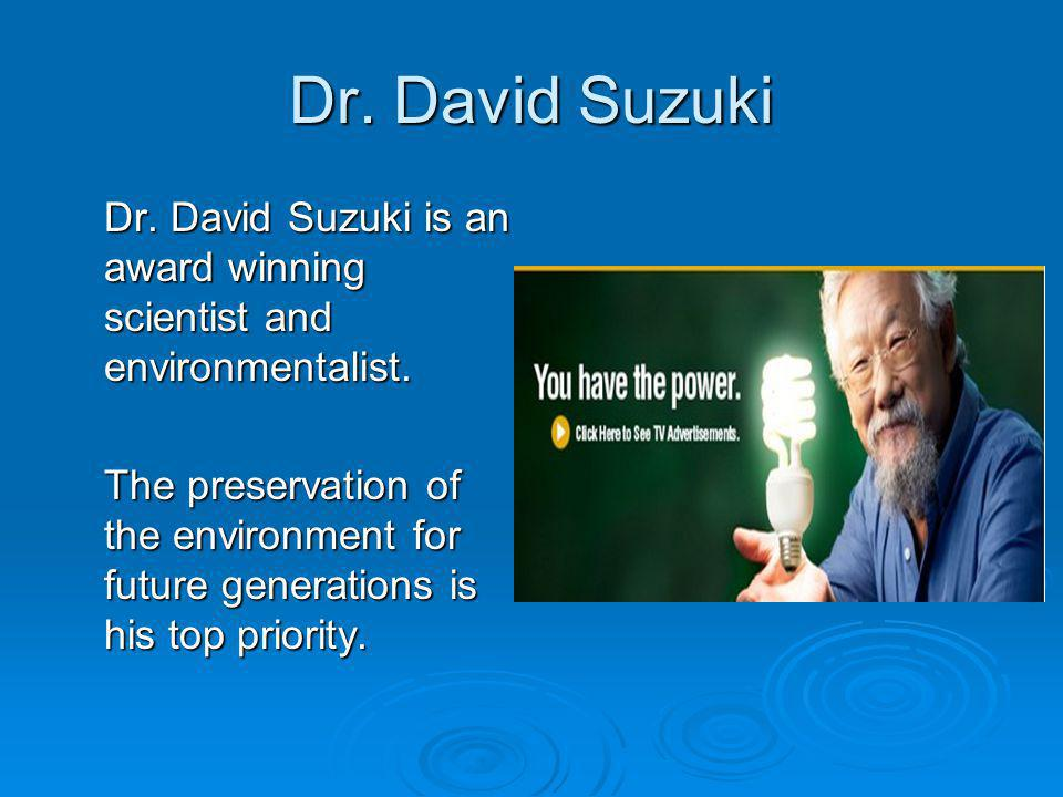 Dr. David Suzuki Dr. David Suzuki is an award winning scientist and environmentalist. The preservation of the environment for future generations is hi