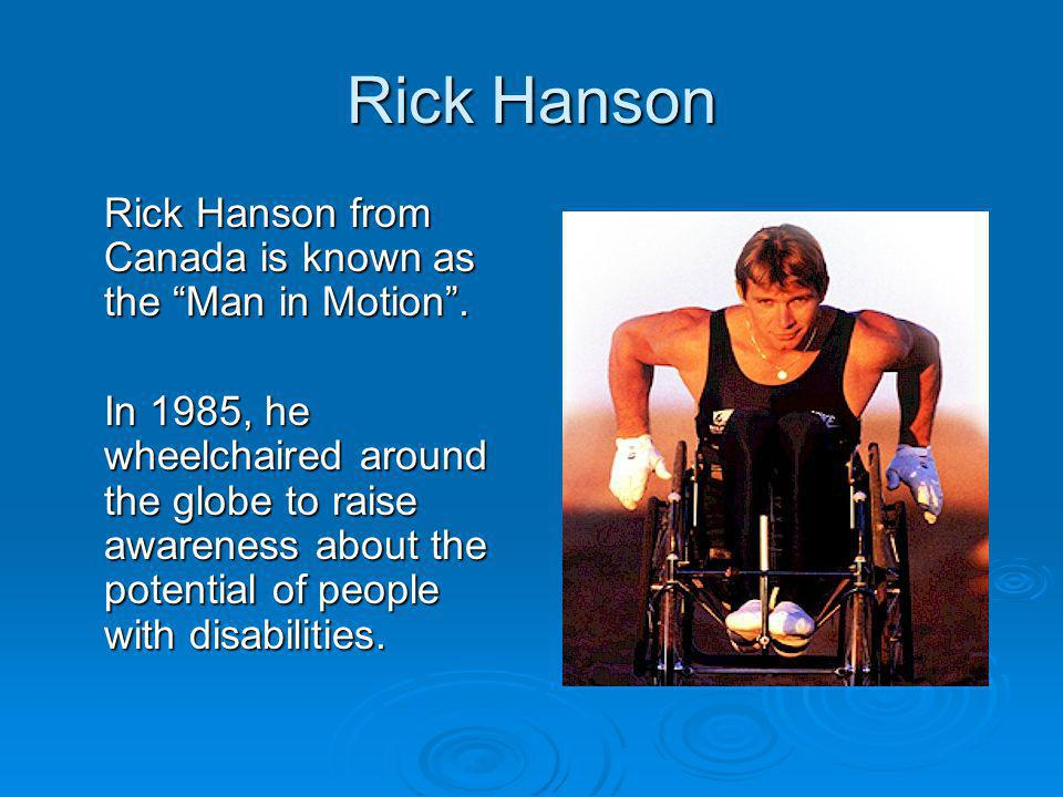 "Rick Hanson Rick Hanson from Canada is known as the ""Man in Motion"". In 1985, he wheelchaired around the globe to raise awareness about the potential"