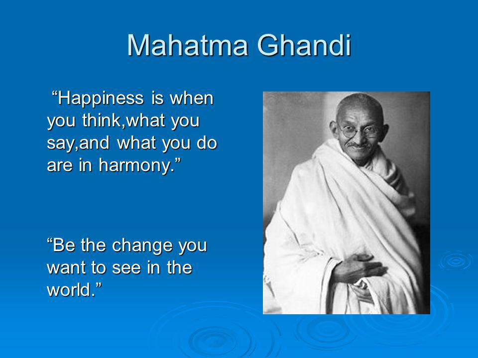 "Mahatma Ghandi ""Happiness is when you think,what you say,and what you do are in harmony."" ""Happiness is when you think,what you say,and what you do ar"