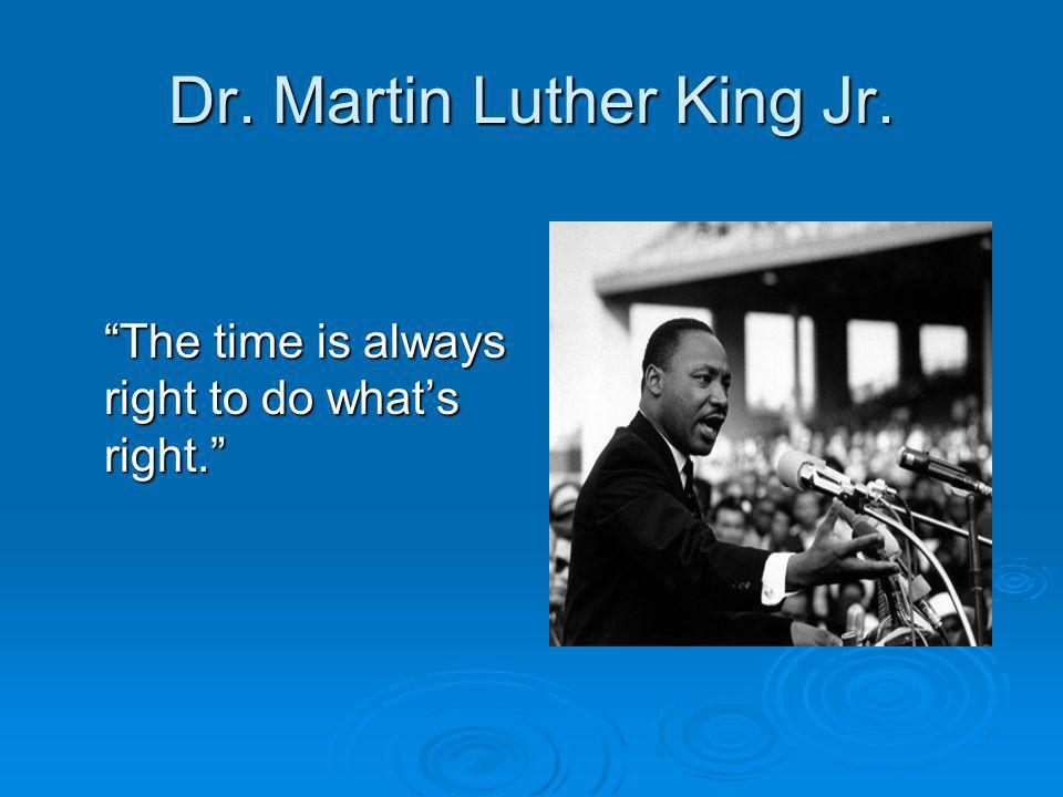 "Dr. Martin Luther King Jr. ""The time is always right to do what's right."""