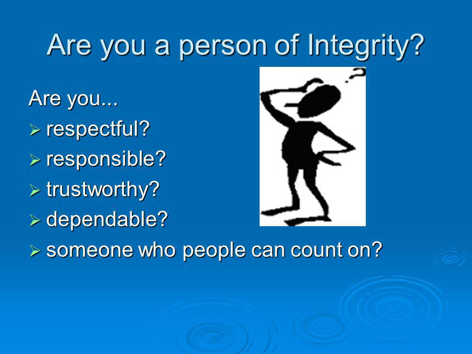 Are you a person of Integrity. Are you...  respectful.