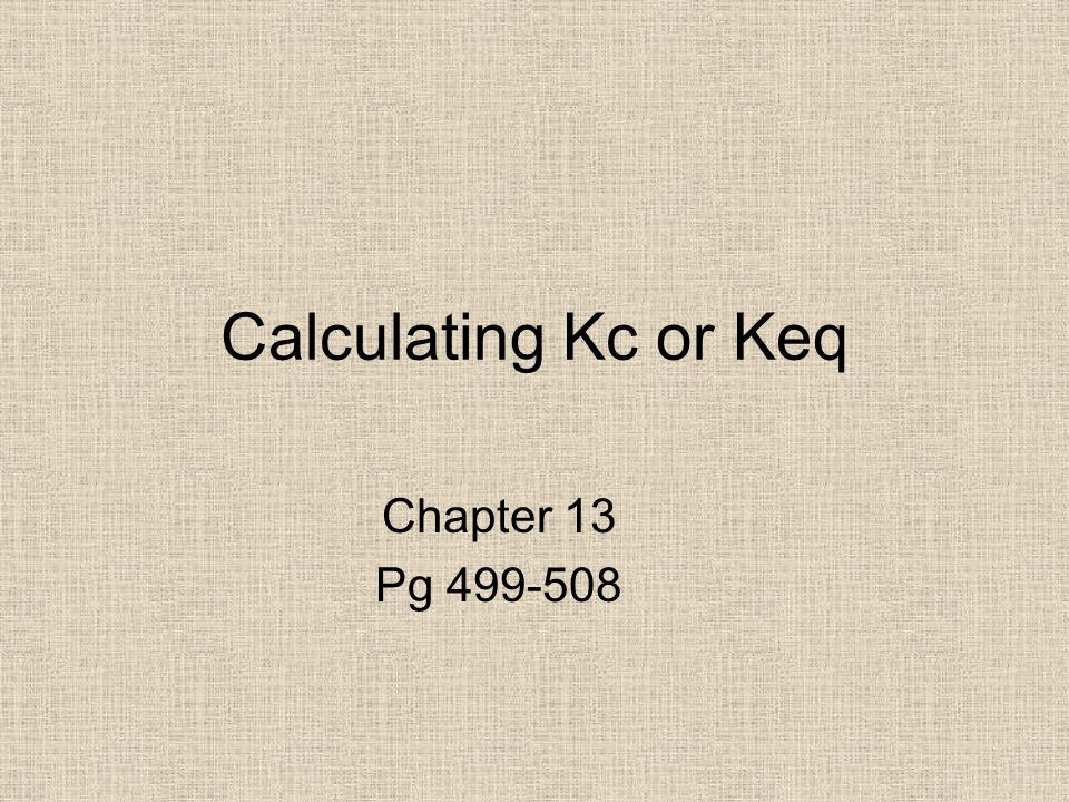 Calculating Kc or Keq Chapter 13 Pg 499-508