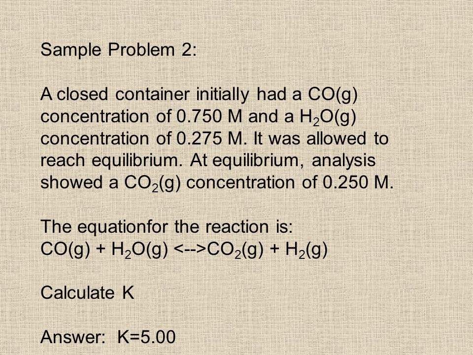 Sample Problem 2: A closed container initially had a CO(g) concentration of 0.750 M and a H 2 O(g) concentration of 0.275 M. It was allowed to reach e