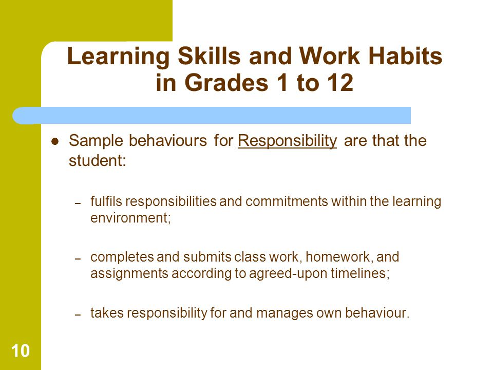 10 Learning Skills and Work Habits in Grades 1 to 12 Sample behaviours for Responsibility are that the student: – fulfils responsibilities and commitm