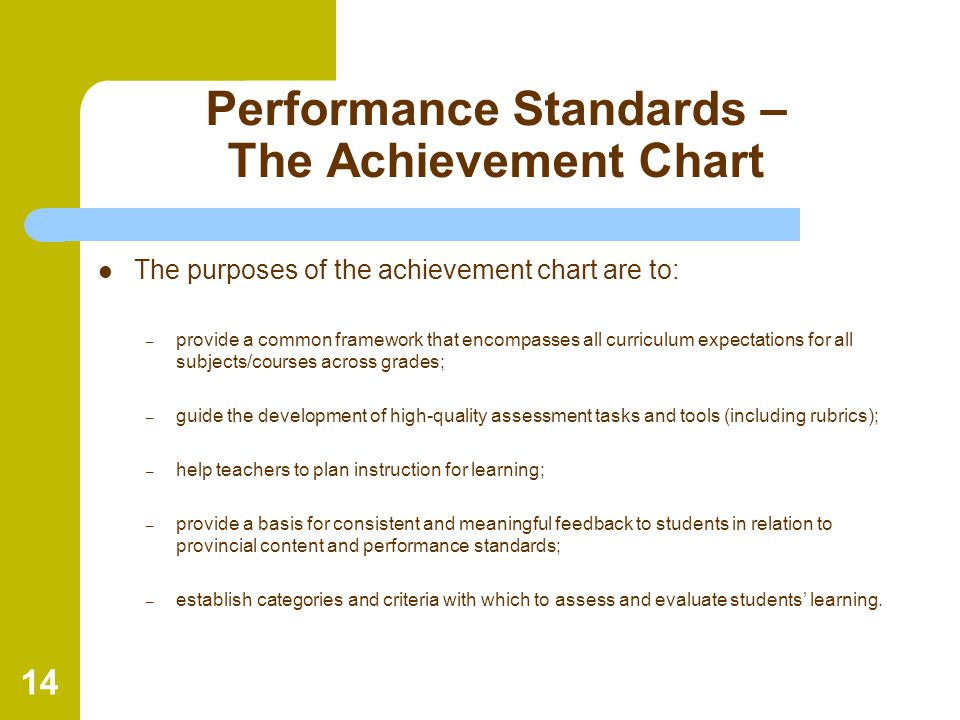 14 Performance Standards – The Achievement Chart The purposes of the achievement chart are to: – provide a common framework that encompasses all curri