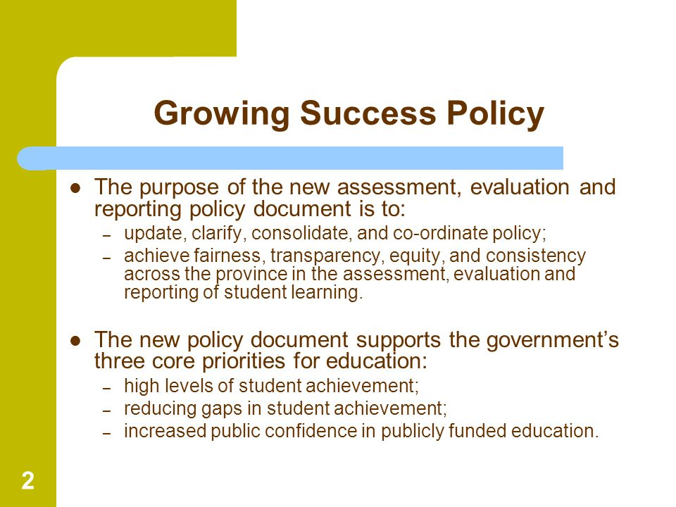 2 Growing Success Policy The purpose of the new assessment, evaluation and reporting policy document is to: – update, clarify, consolidate, and co-ord