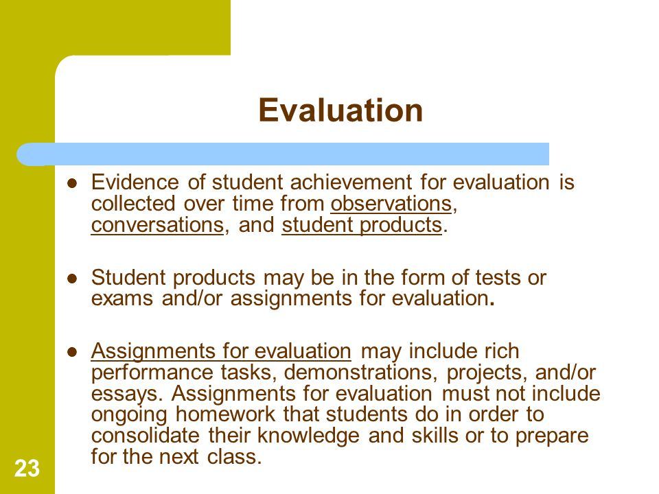 23 Evaluation Evidence of student achievement for evaluation is collected over time from observations, conversations, and student products. Student pr