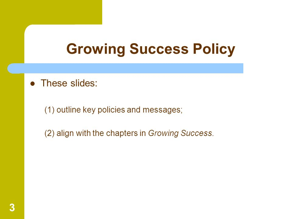 3 Growing Success Policy These slides: (1) outline key policies and messages; (2) align with the chapters in Growing Success.