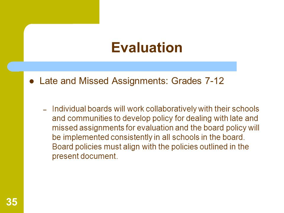 35 Evaluation Late and Missed Assignments: Grades 7-12 – Individual boards will work collaboratively with their schools and communities to develop pol