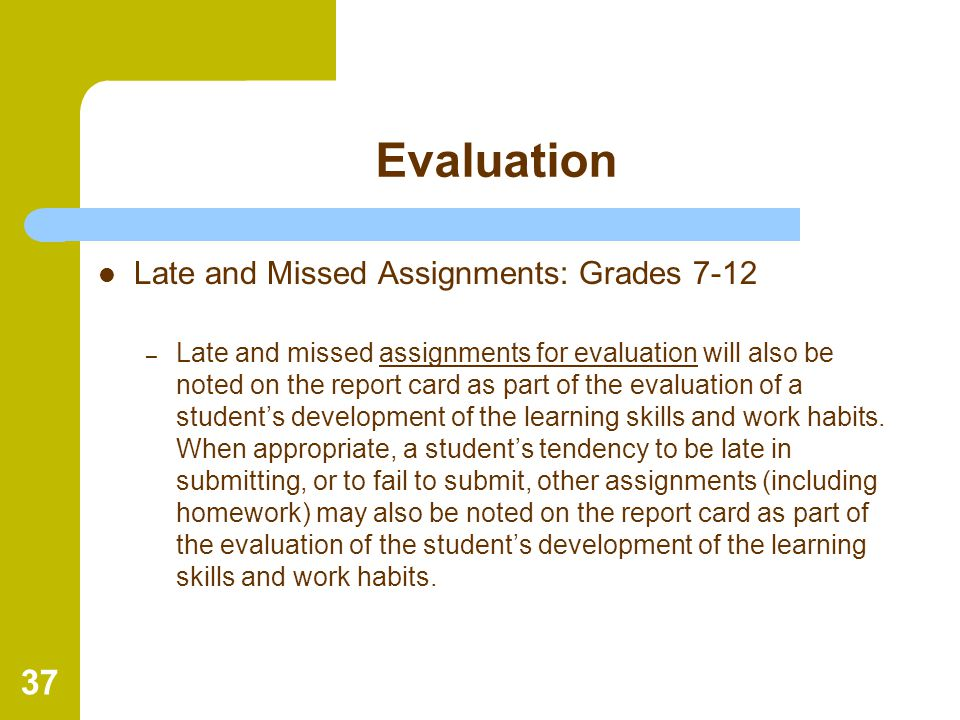 37 Evaluation Late and Missed Assignments: Grades 7-12 – Late and missed assignments for evaluation will also be noted on the report card as part of t