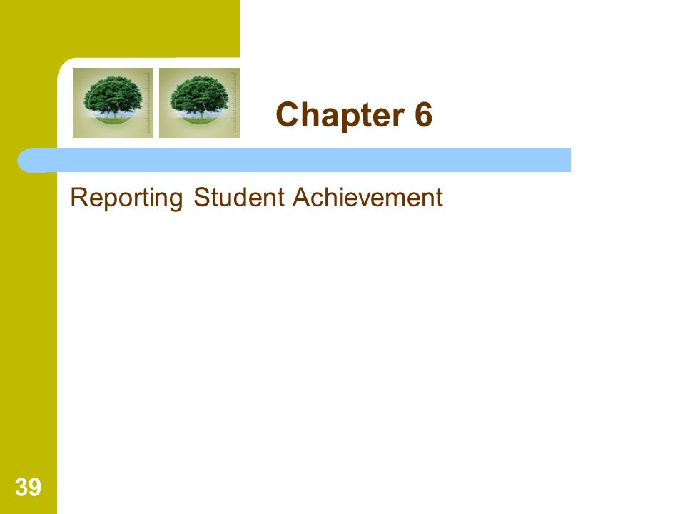 39 Chapter 6 Reporting Student Achievement