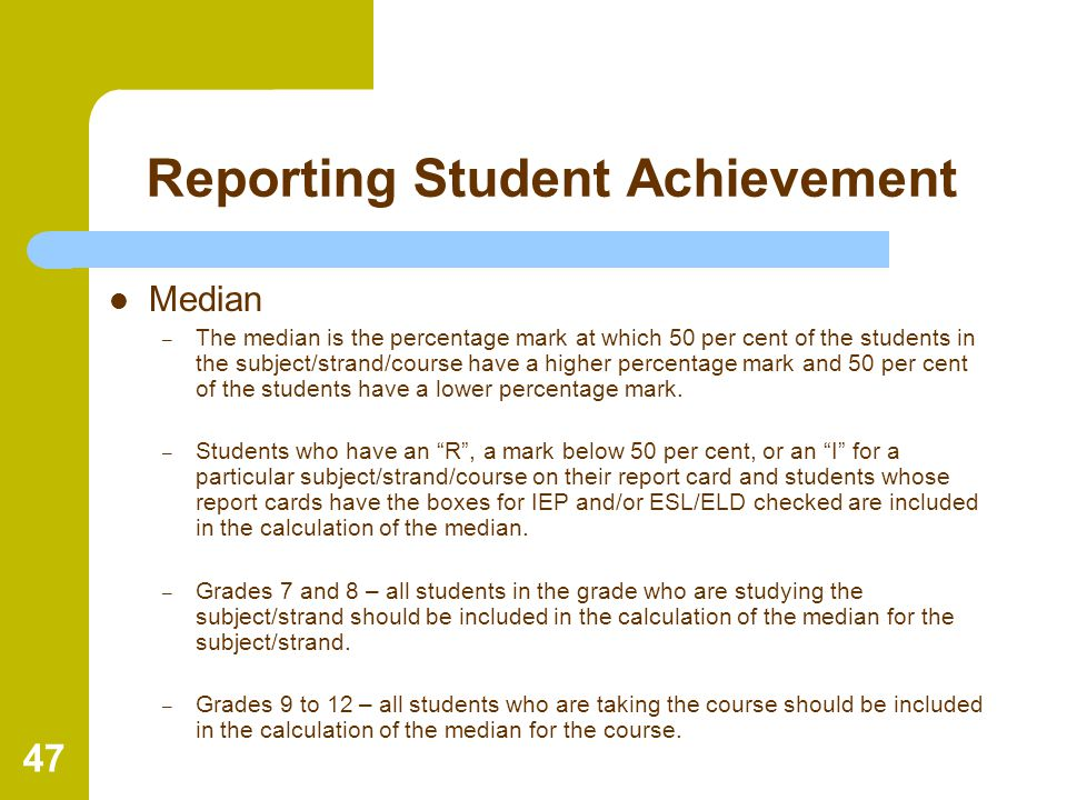 47 Reporting Student Achievement Median – The median is the percentage mark at which 50 per cent of the students in the subject/strand/course have a h