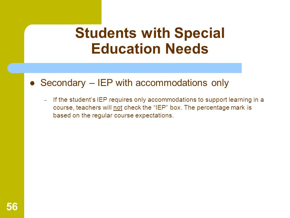 56 Students with Special Education Needs Secondary – IEP with accommodations only – If the student's IEP requires only accommodations to support learn