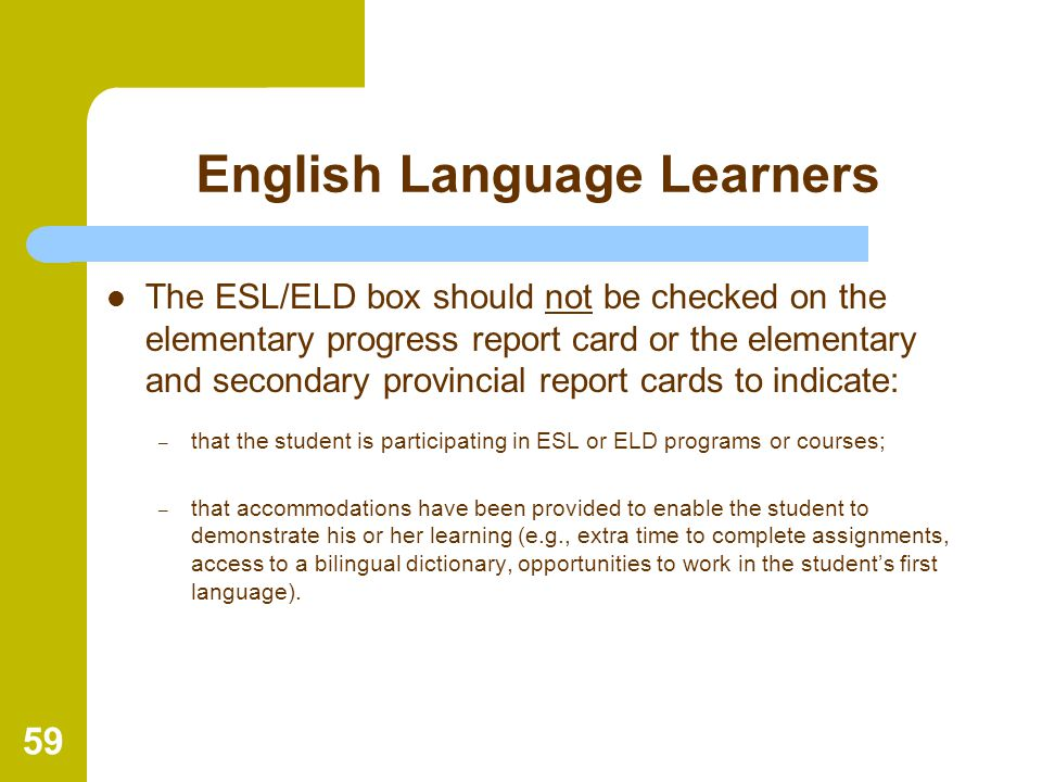59 English Language Learners The ESL/ELD box should not be checked on the elementary progress report card or the elementary and secondary provincial r