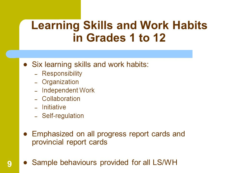 9 Learning Skills and Work Habits in Grades 1 to 12 Six learning skills and work habits: – Responsibility – Organization – Independent Work – Collabor