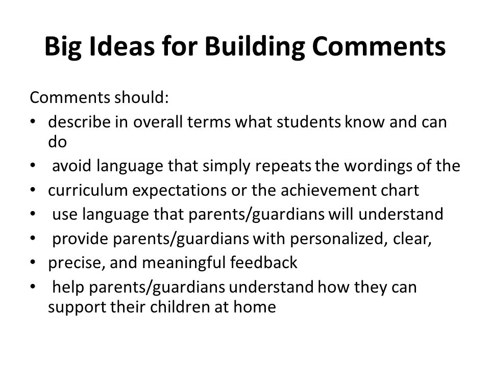 Big Ideas for Building Comments Comments should: describe in overall terms what students know and can do avoid language that simply repeats the wordings of the curriculum expectations or the achievement chart use language that parents/guardians will understand provide parents/guardians with personalized, clear, precise, and meaningful feedback help parents/guardians understand how they can support their children at home