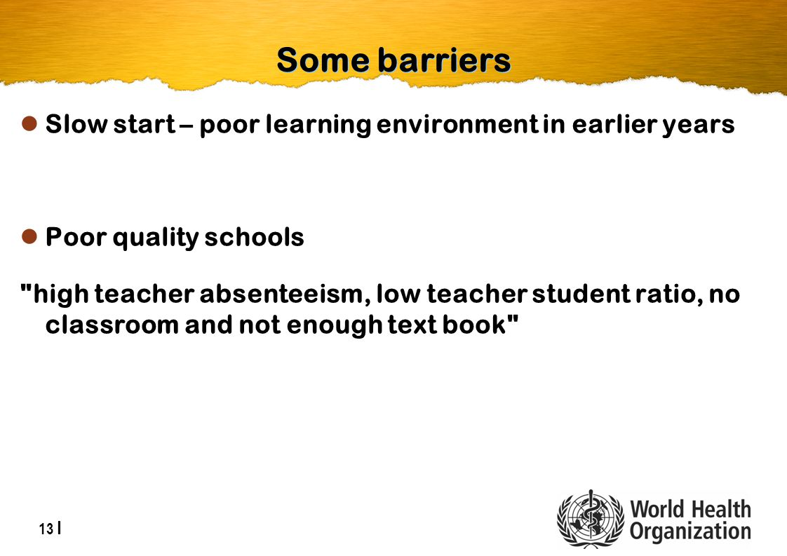13 | Some barriers Slow start – poor learning environment in earlier years Poor quality schools high teacher absenteeism, low teacher student ratio, no classroom and not enough text book