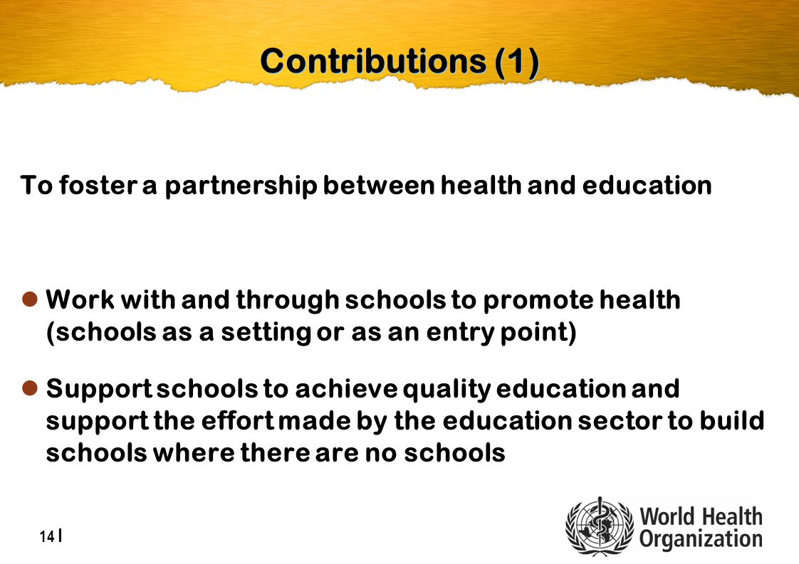 14 | Contributions (1) To foster a partnership between health and education Work with and through schools to promote health (schools as a setting or as an entry point) Support schools to achieve quality education and support the effort made by the education sector to build schools where there are no schools