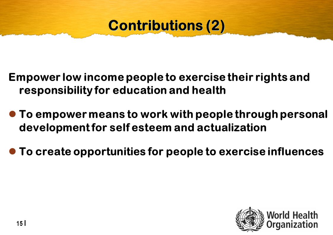 15 | Contributions (2) Empower low income people to exercise their rights and responsibility for education and health To empower means to work with people through personal development for self esteem and actualization To create opportunities for people to exercise influences