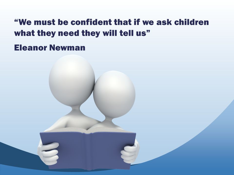 """We must be confident that if we ask children what they need they will tell us"" Eleanor Newman"