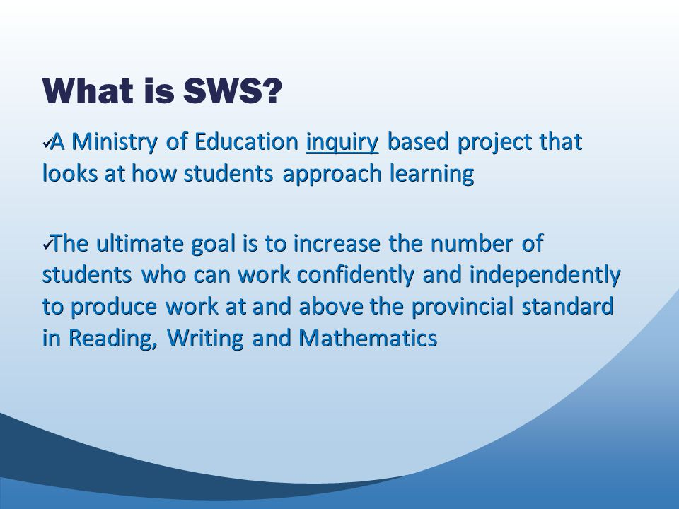 What is SWS? A Ministry of Education inquiry based project that looks at how students approach learning A Ministry of Education inquiry based project