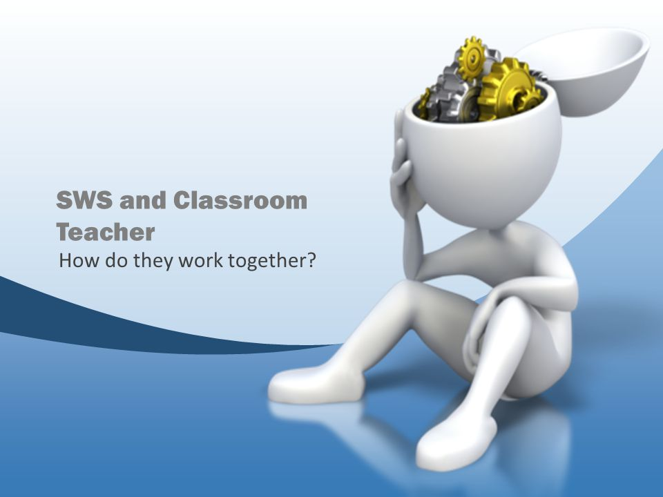 SWS and Classroom Teacher How do they work together?