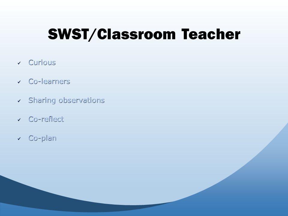 SWST/Classroom Teacher Curious Curious Co-learners Co-learners Sharing observations Sharing observations Co-reflect Co-reflect Co-plan Co-plan