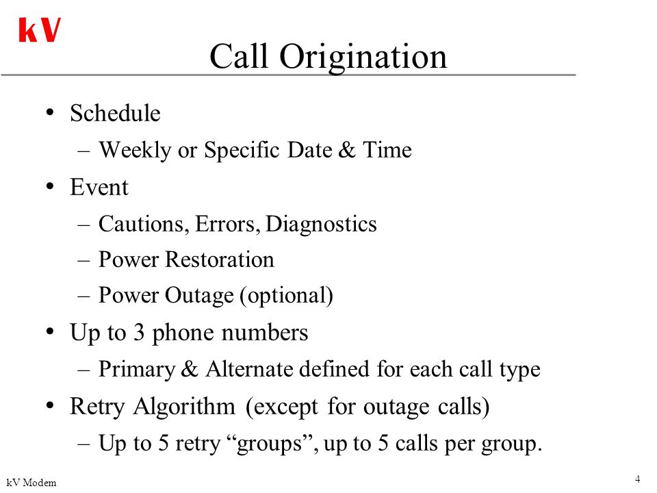4 kV Modem Call Origination Schedule –Weekly or Specific Date & Time Event –Cautions, Errors, Diagnostics –Power Restoration –Power Outage (optional) Up to 3 phone numbers –Primary & Alternate defined for each call type Retry Algorithm (except for outage calls) –Up to 5 retry groups , up to 5 calls per group.
