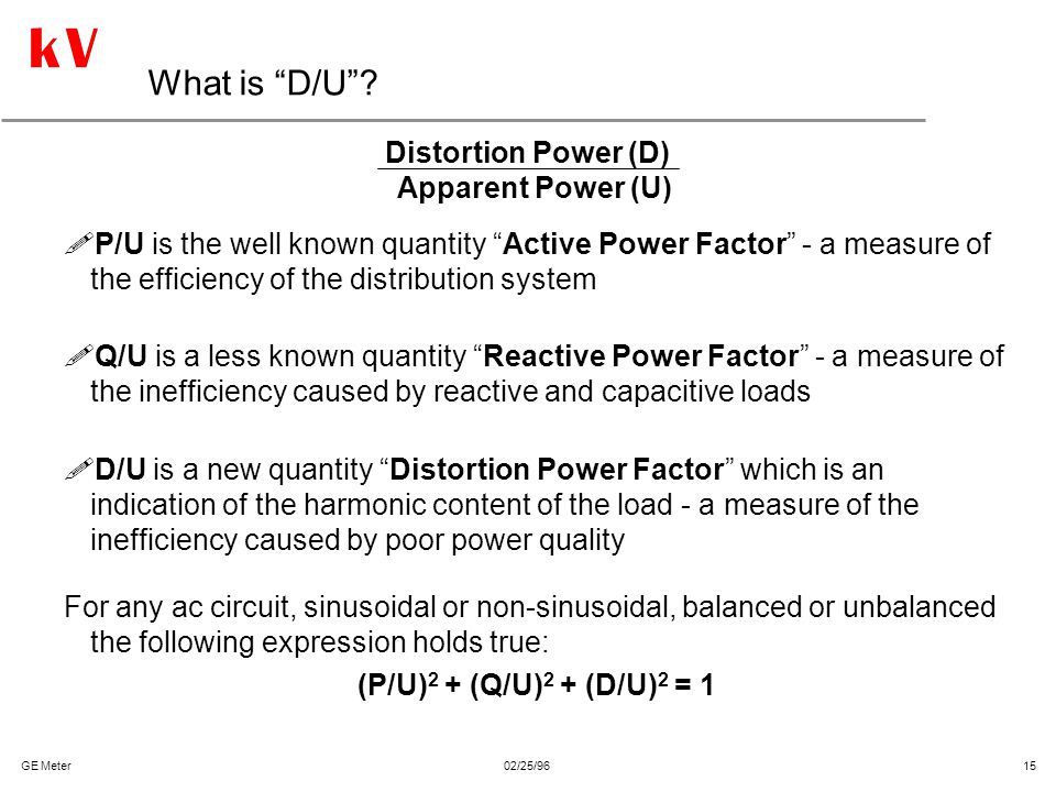 """GE Meter02/25/96 15 What is """"D/U""""? !P/U is the well known quantity """"Active Power Factor"""" - a measure of the efficiency of the distribution system !Q/U"""