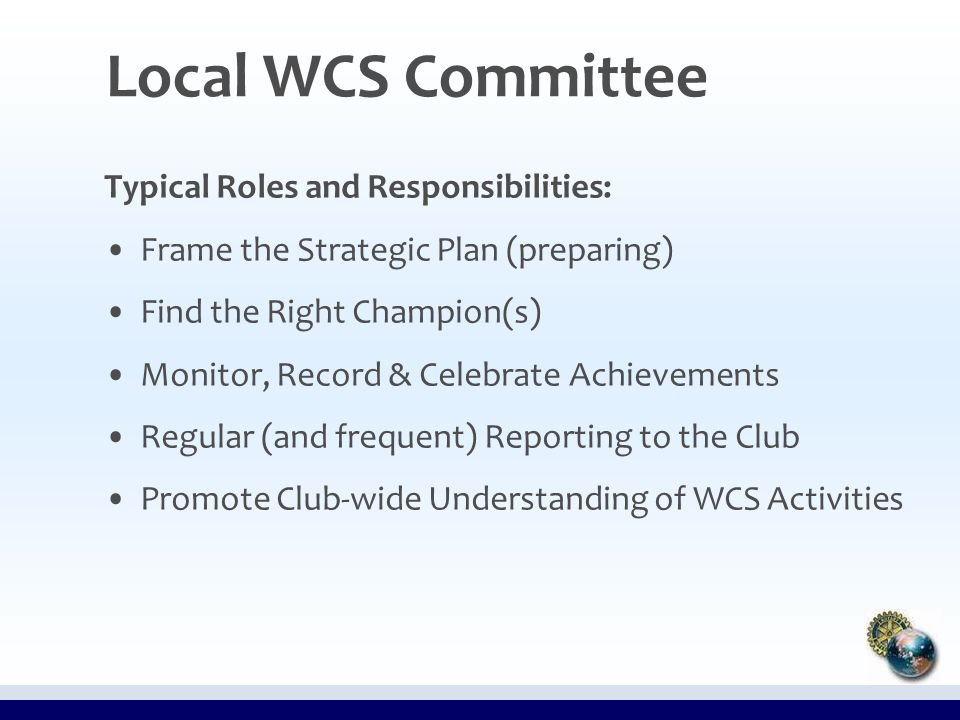 Typical Roles and Responsibilities: Frame the Strategic Plan (preparing) Find the Right Champion(s) Monitor, Record & Celebrate Achievements Regular (and frequent) Reporting to the Club Promote Club-wide Understanding of WCS Activities Local WCS Committee