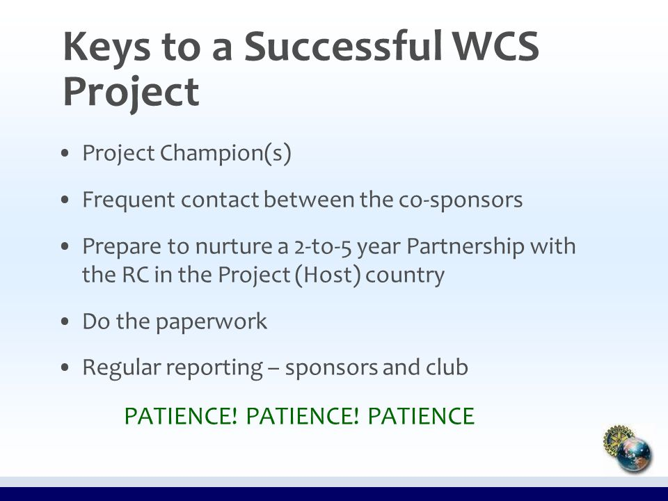 Keys to a Successful WCS Project Project Champion(s) Frequent contact between the co-sponsors Prepare to nurture a 2-to-5 year Partnership with the RC in the Project (Host) country Do the paperwork Regular reporting – sponsors and club PATIENCE.