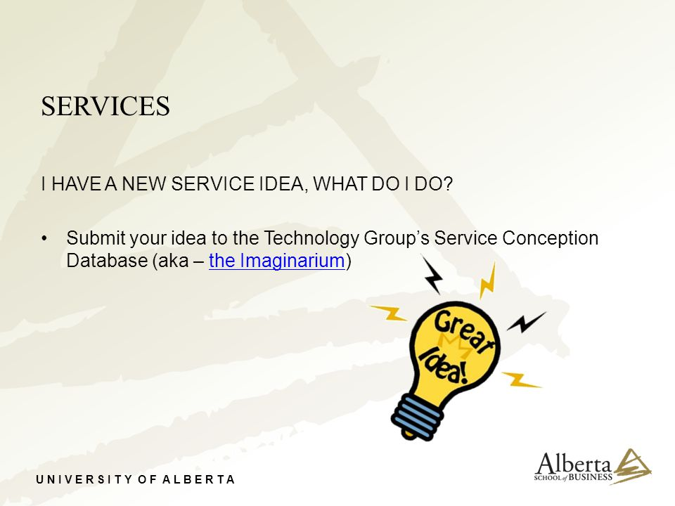 U N I V E R S I T Y O F A L B E R T A SERVICES I HAVE A NEW SERVICE IDEA, WHAT DO I DO? Submit your idea to the Technology Group's Service Conception