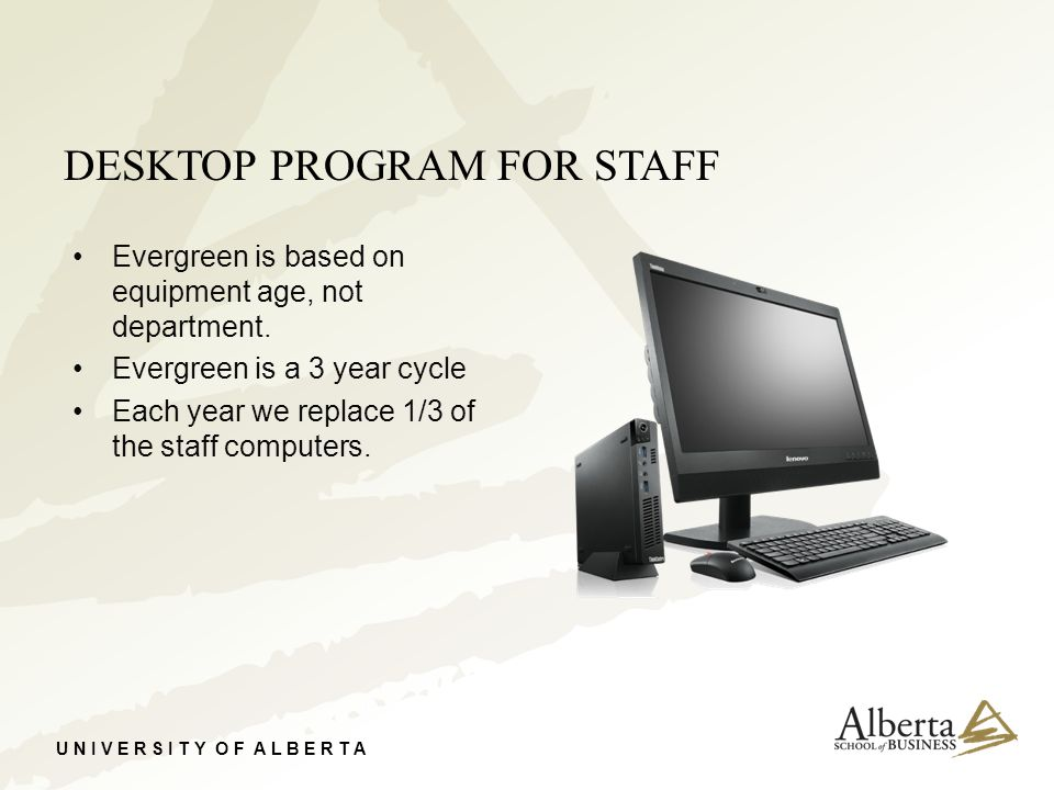 U N I V E R S I T Y O F A L B E R T A DESKTOP PROGRAM FOR STAFF Evergreen is based on equipment age, not department. Evergreen is a 3 year cycle Each