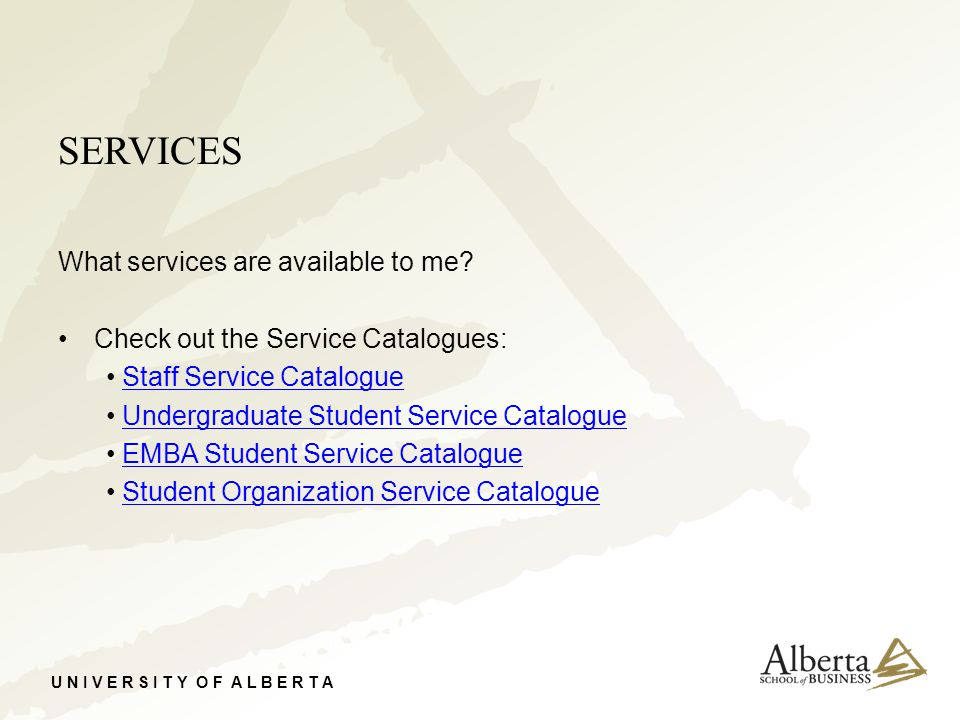 U N I V E R S I T Y O F A L B E R T A SERVICES What services are available to me? Check out the Service Catalogues: Staff Service Catalogue Undergradu