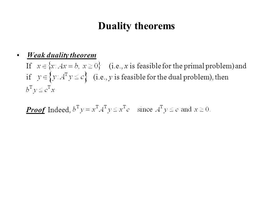 Duality theorems Weak duality theorem If (i.e., x is feasible for the primal problem) and if (i.e., y is feasible for the dual problem), then Proof Indeed,