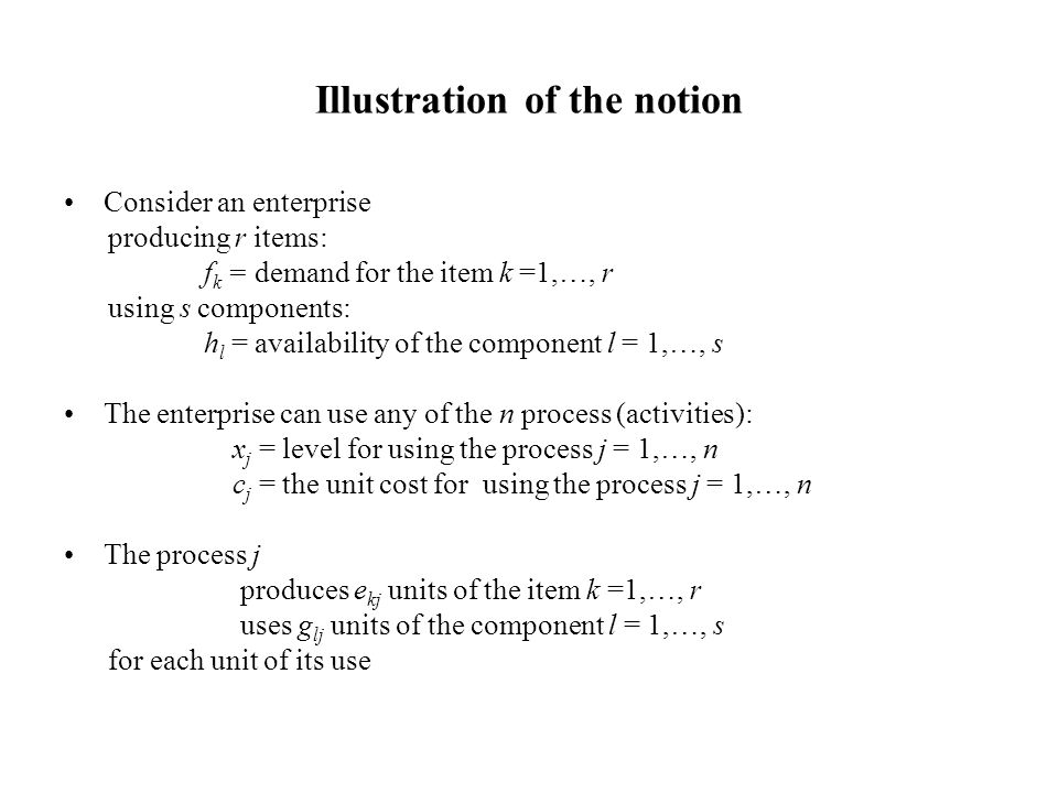 Illustration of the notion Consider an enterprise producing r items: f k = demand for the item k =1,…, r using s components: h l = availability of the component l = 1,…, s The enterprise can use any of the n process (activities): x j = level for using the process j = 1,…, n c j = the unit cost for using the process j = 1,…, n The process j produces e kj units of the item k =1,…, r uses g lj units of the component l = 1,…, s each time it is used at level 1 The enterprise problem: determine the level of each process for satisfying the without exceeding the availabilities in order to minimize the total production cost.