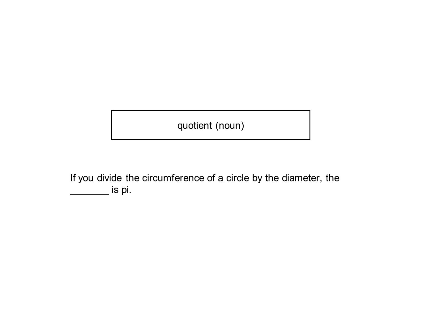 If you divide the circumference of a circle by the diameter, the _______ is pi. quotient (noun)