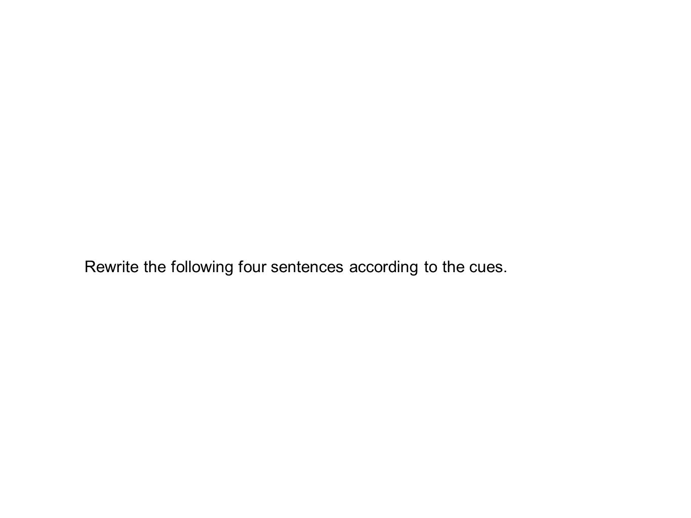 Rewrite the following four sentences according to the cues.