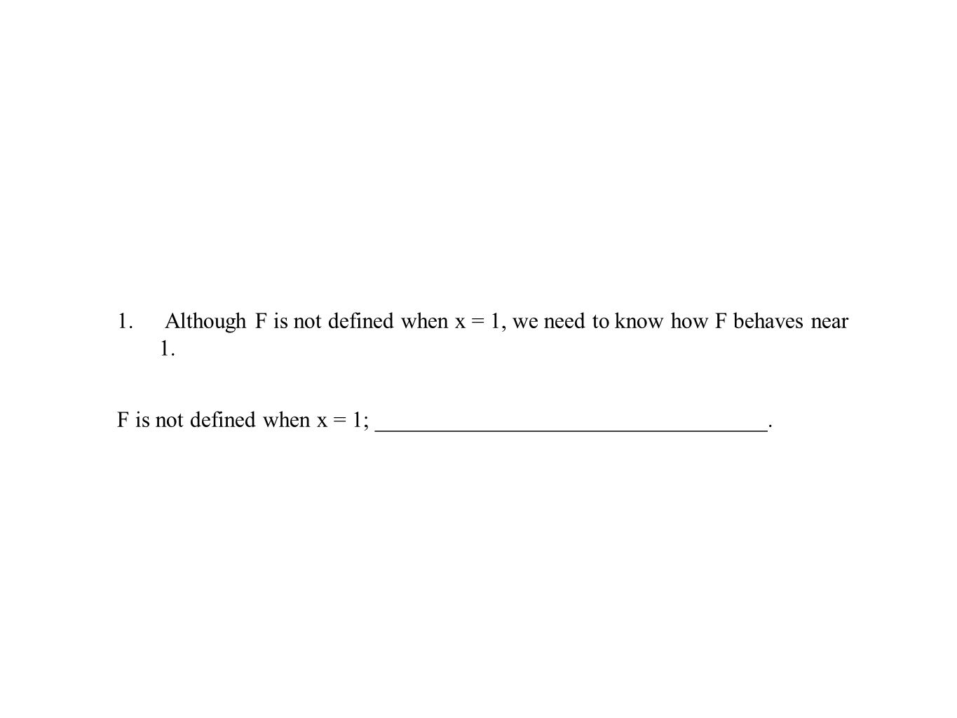 1. Although F is not defined when x = 1, we need to know how F behaves near 1. F is not defined when x = 1; ___________________________________.
