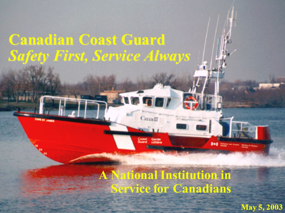 Canadian Coast Guard Safety First, Service Always A National Institution in Service for Canadians May 5, 2003