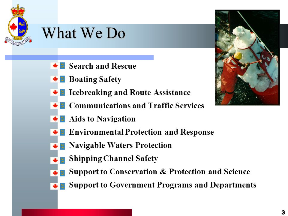 3 What We Do Search and Rescue Boating Safety Icebreaking and Route Assistance Communications and Traffic Services Aids to Navigation Environmental Protection and Response Navigable Waters Protection Shipping Channel Safety Support to Conservation & Protection and Science Support to Government Programs and Departments